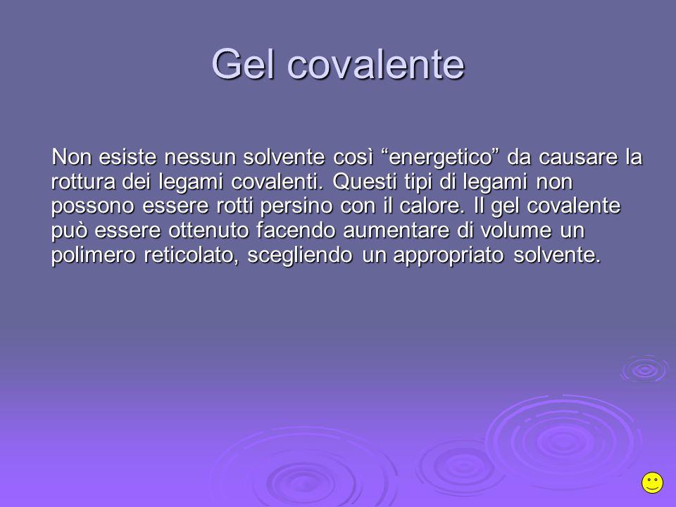 Gel covalente Non esiste nessun solvente così energetico da causare la rottura dei legami covalenti.