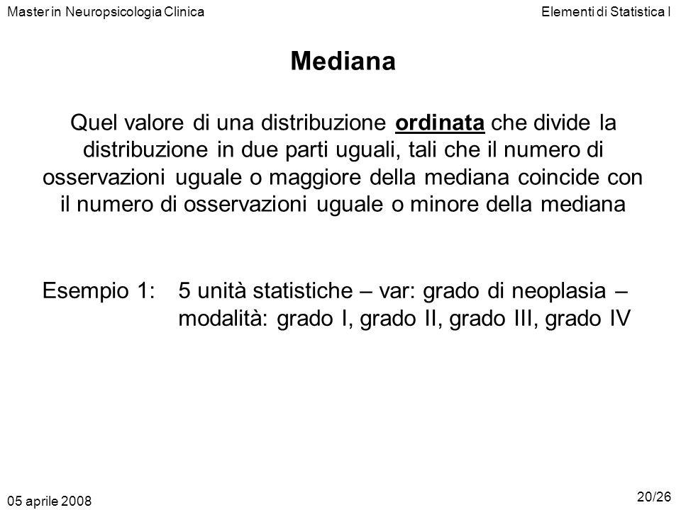 Elementi di Statistica IMaster in Neuropsicologia Clinica Mediana Quel valore di una distribuzione ordinata che divide la distribuzione in due parti u