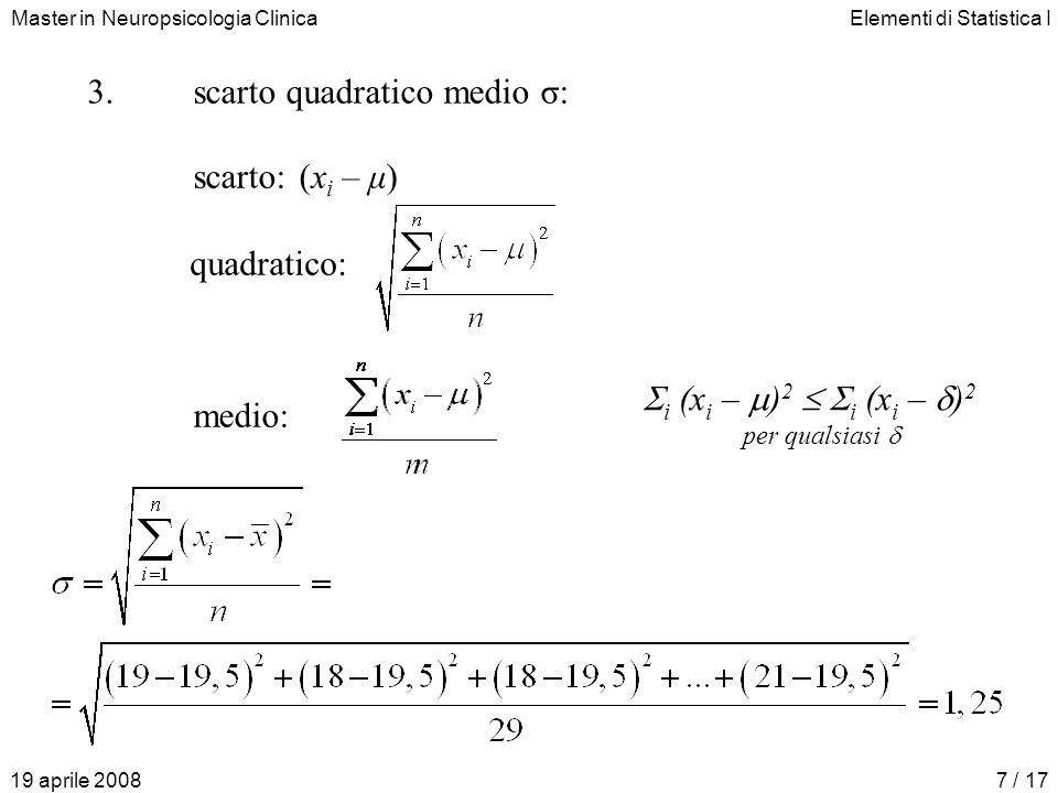 Master in Neuropsicologia ClinicaElementi di Statistica I 19 aprile 20087 / 17 3.scarto quadratico medio σ: scarto:(x i – μ) medio: quadratico: i (x i – ) 2 i (x i – ) 2 per qualsiasi