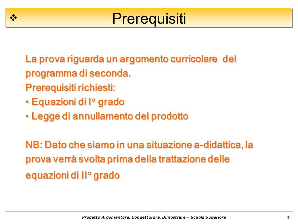 Progetto Argomentare, Congetturare, Dimostrare – Scuola Superiore 3 La prova riguarda un argomento curricolare del programma di seconda. Prerequisiti