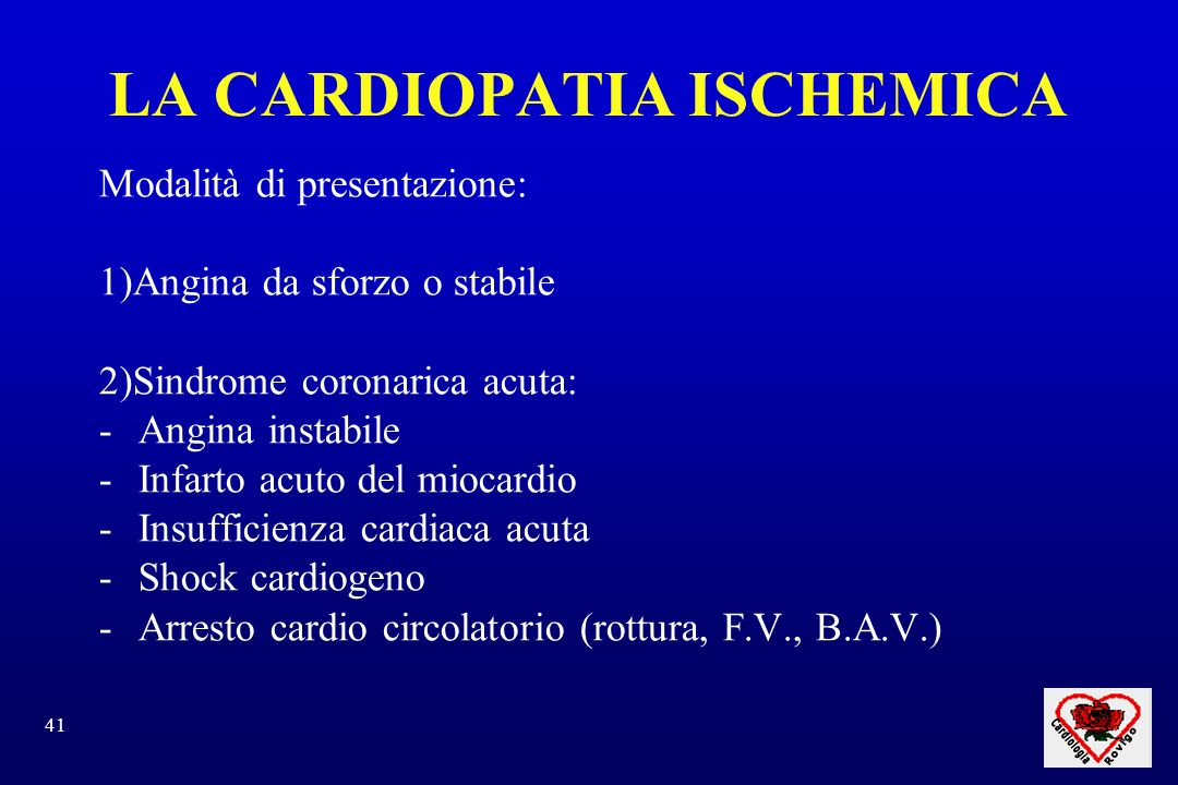 41 LA CARDIOPATIA ISCHEMICA Modalità di presentazione: 1)Angina da sforzo o stabile 2)Sindrome coronarica acuta: -Angina instabile -Infarto acuto del miocardio -Insufficienza cardiaca acuta -Shock cardiogeno -Arresto cardio circolatorio (rottura, F.V., B.A.V.)