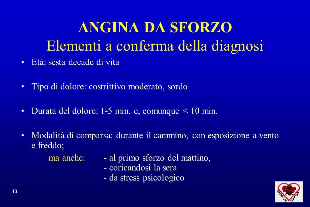 43 ANGINA DA SFORZO Elementi a conferma della diagnosi Età: sesta decade di vita Tipo di dolore: costrittivo moderato, sordo Durata del dolore: 1-5 min.