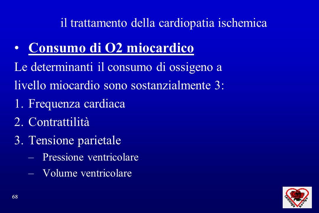 68 il trattamento della cardiopatia ischemica Consumo di O2 miocardico Le determinanti il consumo di ossigeno a livello miocardio sono sostanzialmente 3: 1.Frequenza cardiaca 2.Contrattilità 3.Tensione parietale –Pressione ventricolare –Volume ventricolare