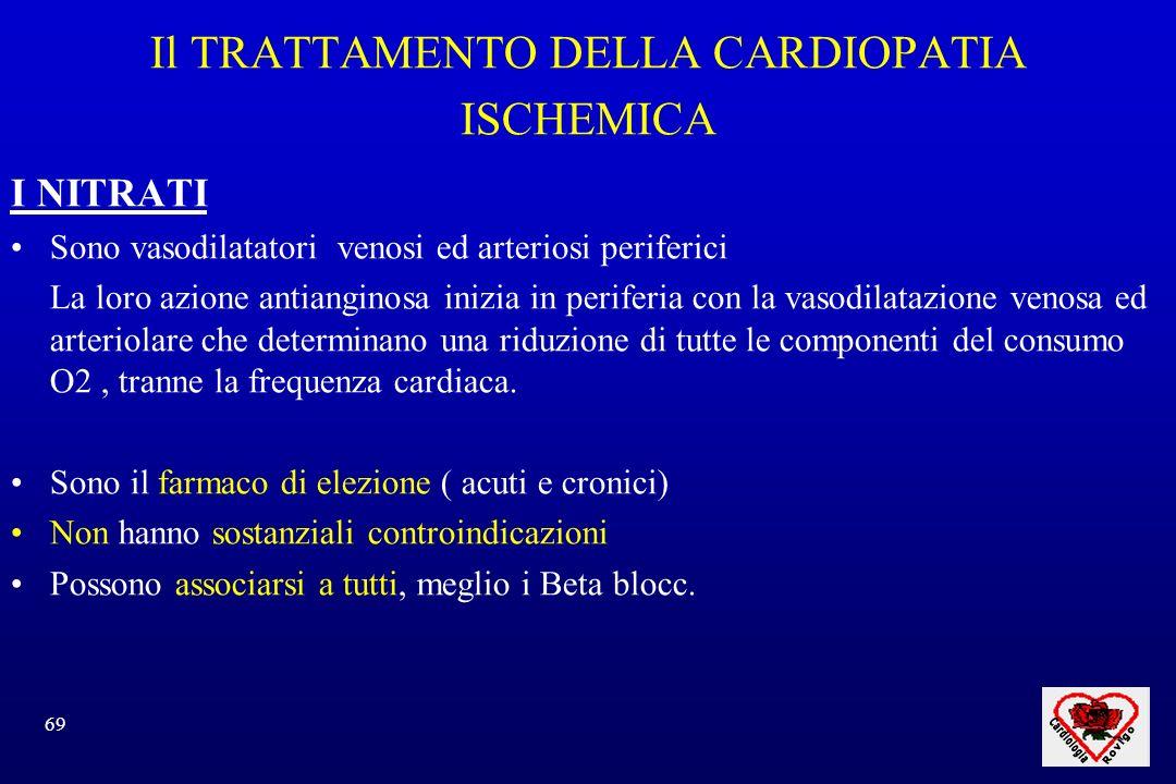69 Il TRATTAMENTO DELLA CARDIOPATIA ISCHEMICA I NITRATI Sono vasodilatatori venosi ed arteriosi periferici La loro azione antianginosa inizia in periferia con la vasodilatazione venosa ed arteriolare che determinano una riduzione di tutte le componenti del consumo O2, tranne la frequenza cardiaca.