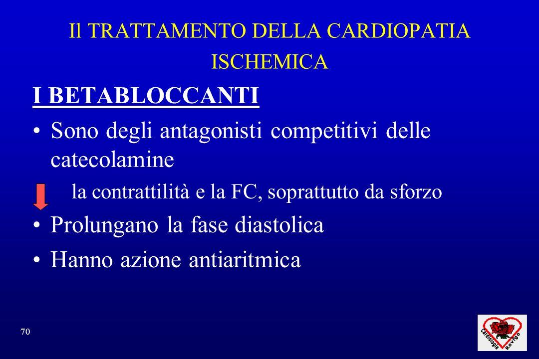70 Il TRATTAMENTO DELLA CARDIOPATIA ISCHEMICA I BETABLOCCANTI Sono degli antagonisti competitivi delle catecolamine la contrattilità e la FC, soprattutto da sforzo Prolungano la fase diastolica Hanno azione antiaritmica
