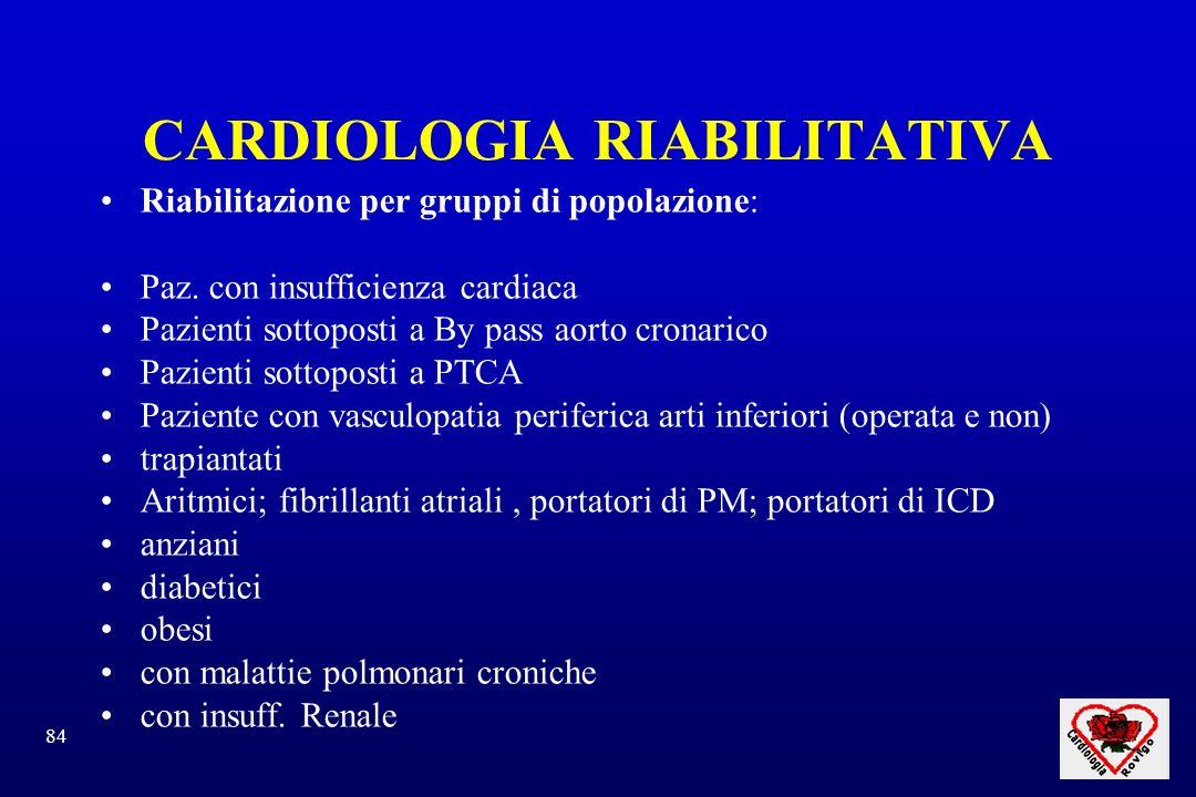 84 CARDIOLOGIA RIABILITATIVA Riabilitazione per gruppi di popolazione: Paz. con insufficienza cardiaca Pazienti sottoposti a By pass aorto cronarico P