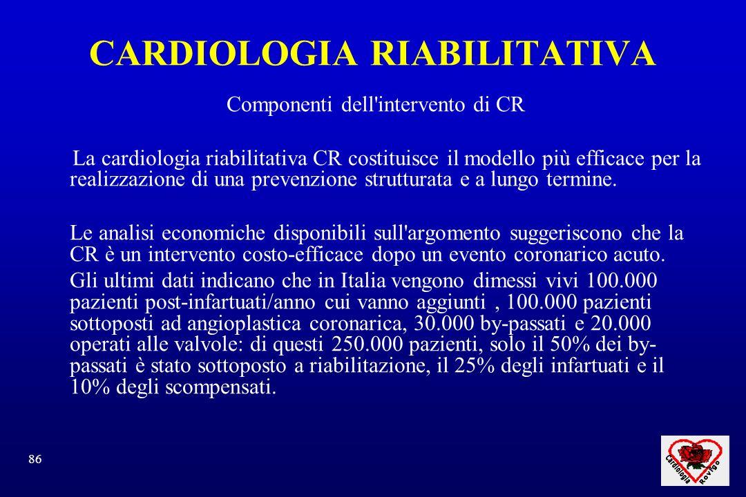86 CARDIOLOGIA RIABILITATIVA Componenti dell intervento di CR La cardiologia riabilitativa CR costituisce il modello più efficace per la realizzazione di una prevenzione strutturata e a lungo termine.