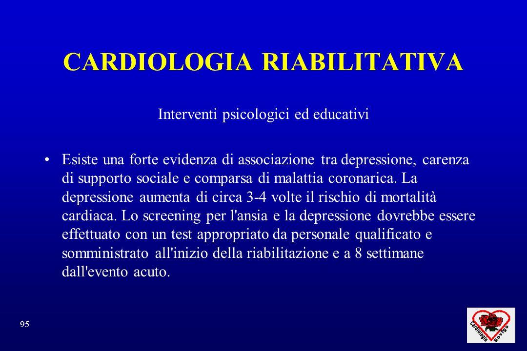 95 CARDIOLOGIA RIABILITATIVA Interventi psicologici ed educativi Esiste una forte evidenza di associazione tra depressione, carenza di supporto sociale e comparsa di malattia coronarica.