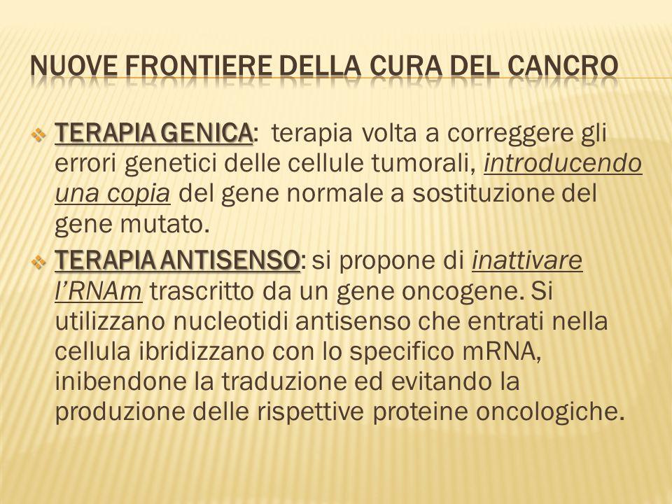 TERAPIA GENICA TERAPIA GENICA: terapia volta a correggere gli errori genetici delle cellule tumorali, introducendo una copia del gene normale a sostituzione del gene mutato.