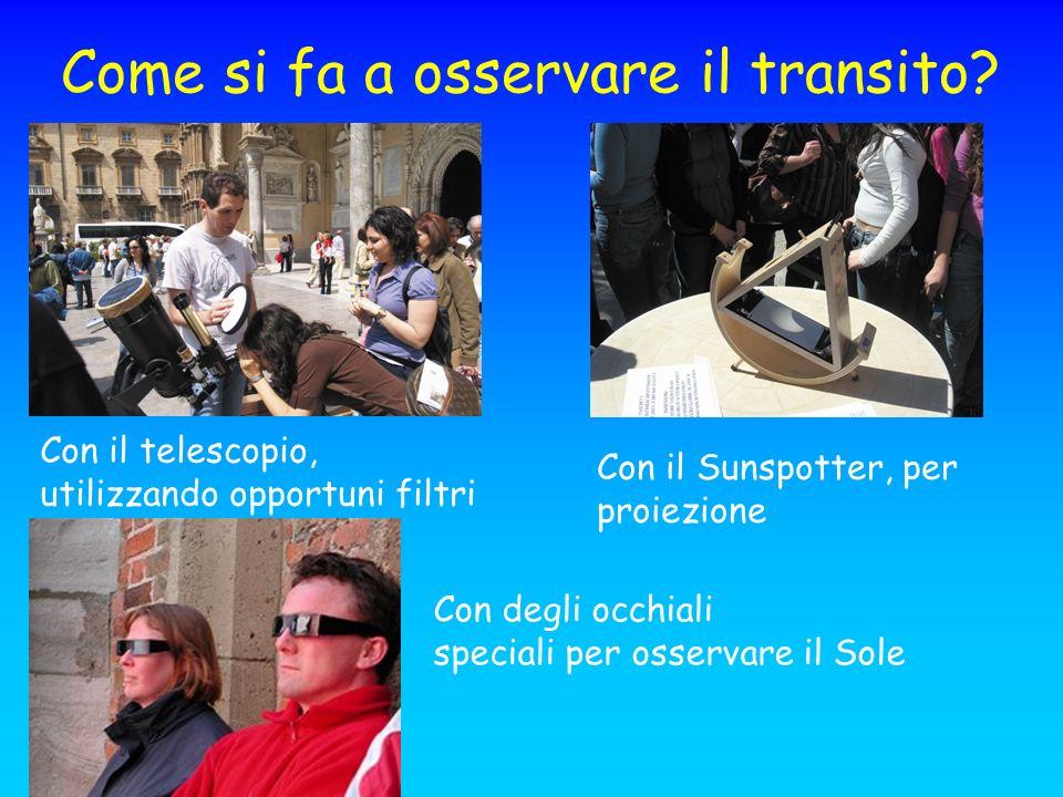 Come si fa a osservare il transito? Con il telescopio, utilizzando opportuni filtri Con il Sunspotter, per proiezione Con degli occhiali speciali per