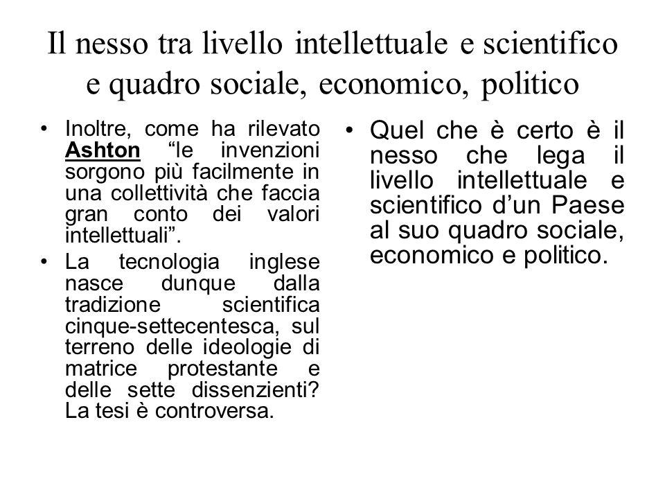 Il nesso tra livello intellettuale e scientifico e quadro sociale, economico, politico Inoltre, come ha rilevato Ashton le invenzioni sorgono più faci