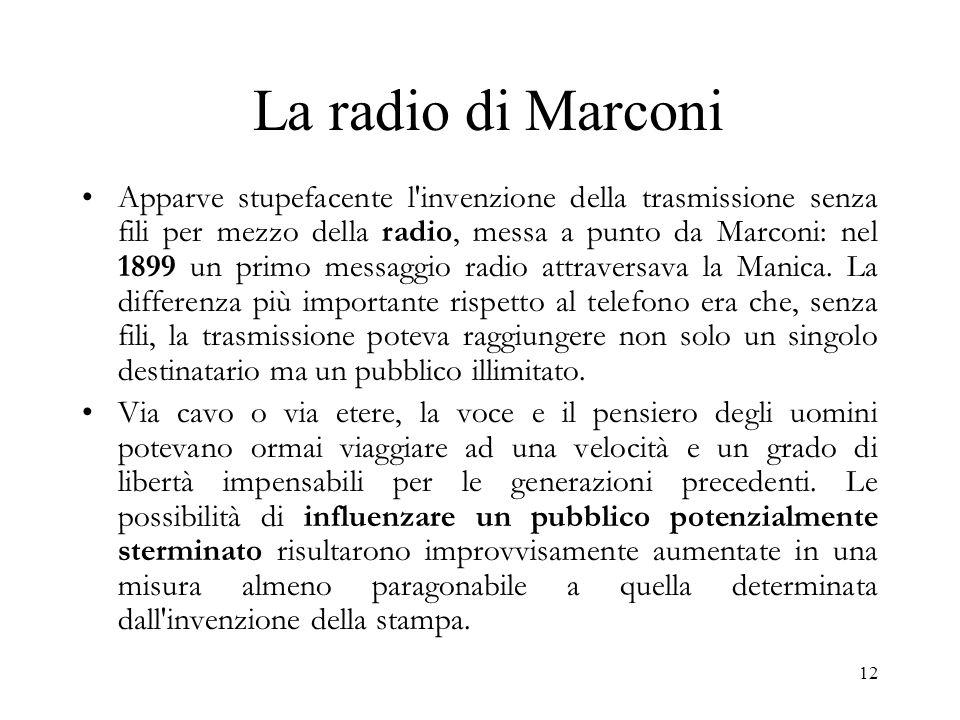 12 La radio di Marconi Apparve stupefacente l'invenzione della trasmissione senza fili per mezzo della radio, messa a punto da Marconi: nel 1899 un pr