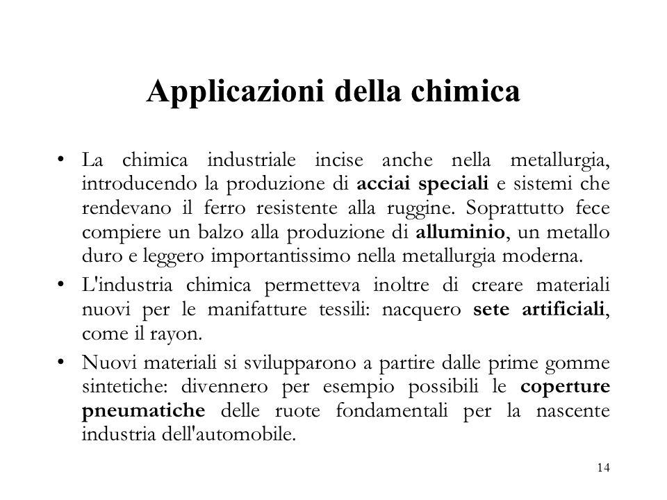 14 Applicazioni della chimica La chimica industriale incise anche nella metallurgia, introducendo la produzione di acciai speciali e sistemi che rende