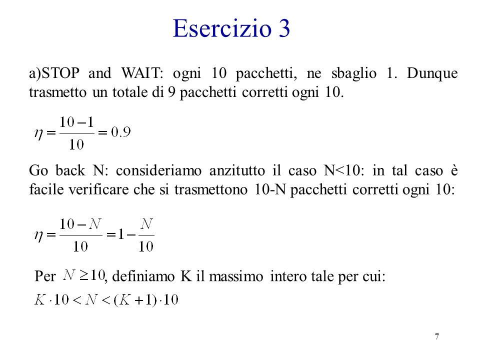 7 Esercizio 3 a)STOP and WAIT: ogni 10 pacchetti, ne sbaglio 1. Dunque trasmetto un totale di 9 pacchetti corretti ogni 10. Go back N: consideriamo an