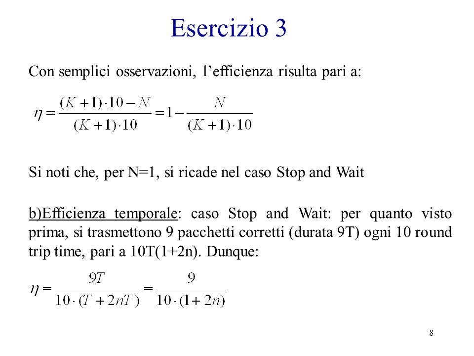 9 Esercizio 3 Per semplicità, nel caso Go back N consideriamo solo il caso in cui la finestra W=N sia dimensionata per avere la massima efficienza trasmissiva (si veda Es.1), ovvero: In tal caso, utilizzando i conti sviluppati al punto a), risulta: Si noti che ora, per poter ricadere nel caso Stop and Wait, è necessario imporre W=1=1+2n, ovvero n=0, e N=1.