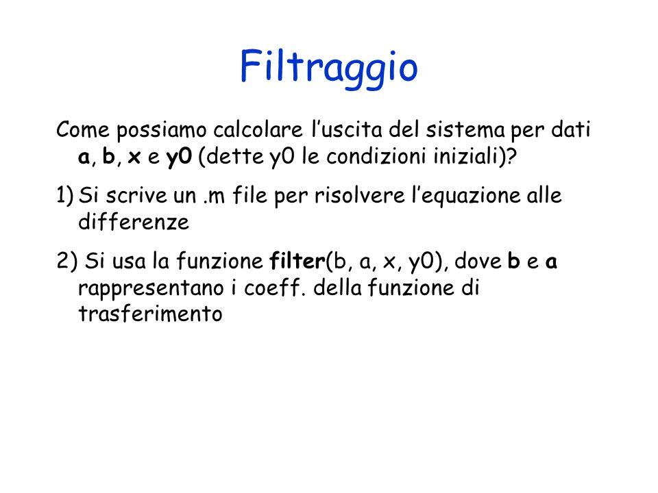 Esempio: Filtro I ordine y(n) = 0.5 y(n-1) + x(n), y(-1) = 1; x(n) = (n) Vogliamo ricavare i primi 10 campioni della sequenza di uscita 1) a=[1 -0.5]; b=[1]; zplane(b, a) z=[0;]; p=[0.5;]; zplane(b, a) freqz(b, a); 2) x(n)=zeros(10, 1); x(1,1) = 1; stem(x); y = filter(b, a, x, [0.5]);stem(y); y 0 = filter(b,a,x) = impz(b, a, 10) = h; stem(y 0 ); y=zeros(11,1); y(1,1)=1; for i=2:1:10 y(i,1)=0.5*y(i-1,1)+x(i-1,1); end conv(h, x)