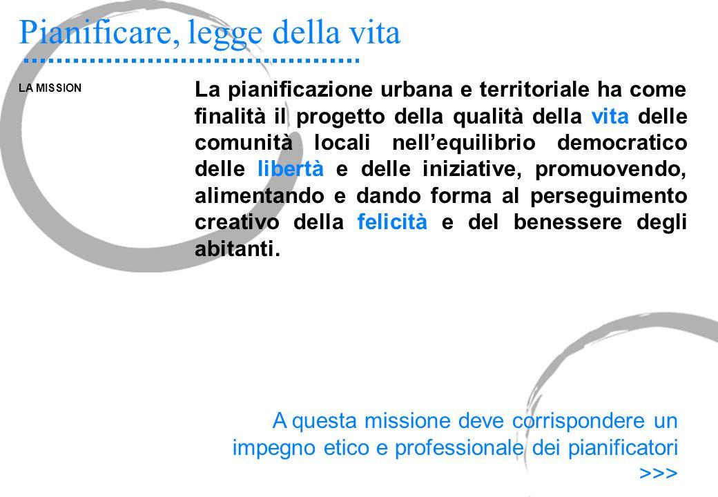 Pianificare, legge della vita LA MISSION La pianificazione urbana e territoriale ha come finalità il progetto della qualità della vita delle comunità