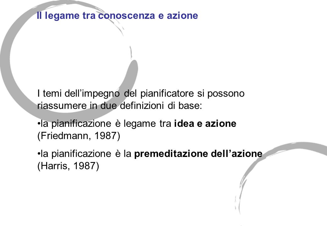 Il legame tra conoscenza e azione I temi dellimpegno del pianificatore si possono riassumere in due definizioni di base: la pianificazione è legame tr