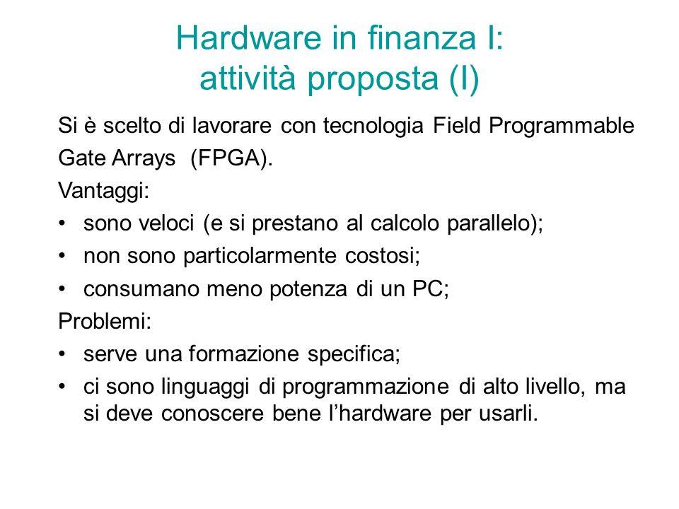 Hardware in finanza I: attività proposta (I) Si è scelto di lavorare con tecnologia Field Programmable Gate Arrays (FPGA).