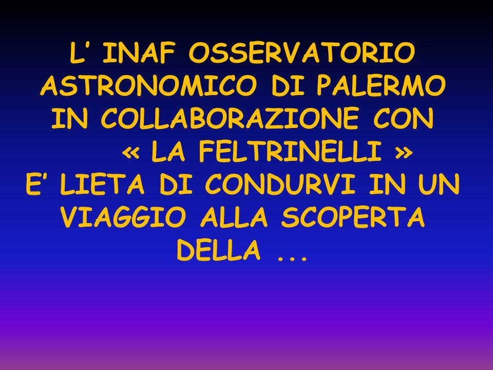 L INAF OSSERVATORIO ASTRONOMICO DI PALERMO IN COLLABORAZIONE CON « LA FELTRINELLI » E LIETA DI CONDURVI IN UN VIAGGIO ALLA SCOPERTA DELLA...