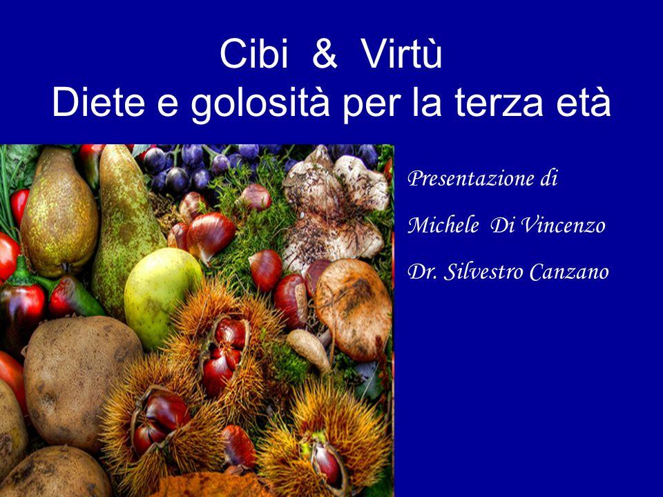 Cibi & Virtù Diete e golosità per la terza età Presentazione di Michele Di Vincenzo Dr. Silvestro Canzano
