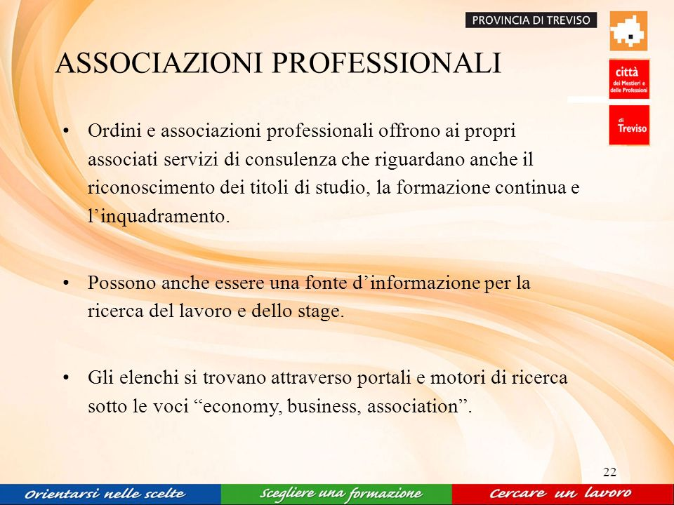 22 ASSOCIAZIONI PROFESSIONALI Ordini e associazioni professionali offrono ai propri associati servizi di consulenza che riguardano anche il riconoscimento dei titoli di studio, la formazione continua e linquadramento.