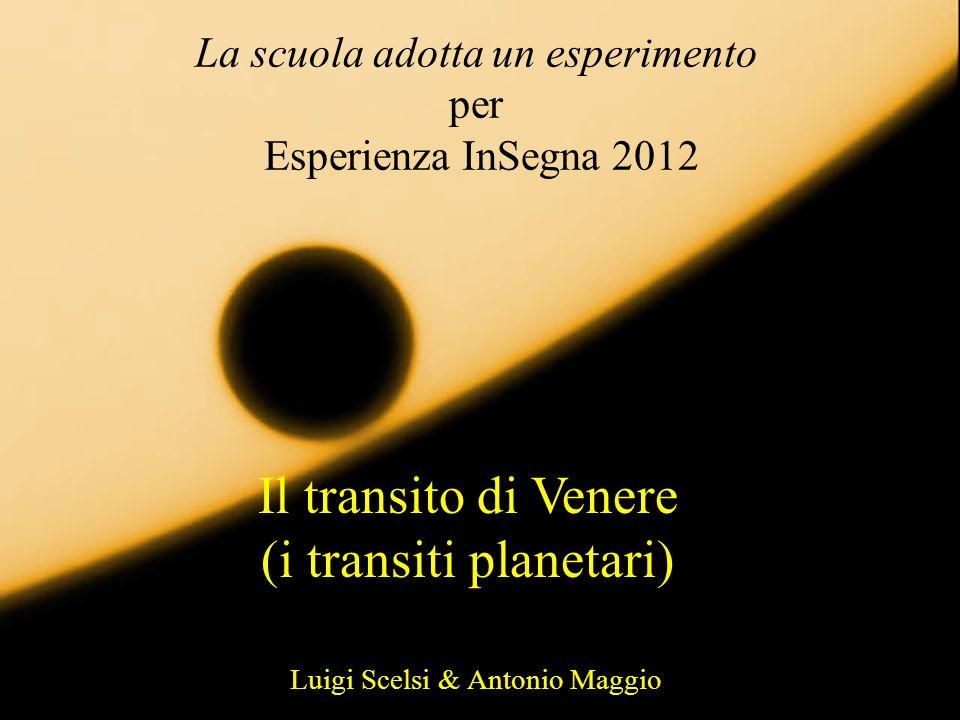 La scuola adotta un esperimento per Esperienza InSegna 2012 Il transito di Venere (i transiti planetari) Luigi Scelsi & Antonio Maggio