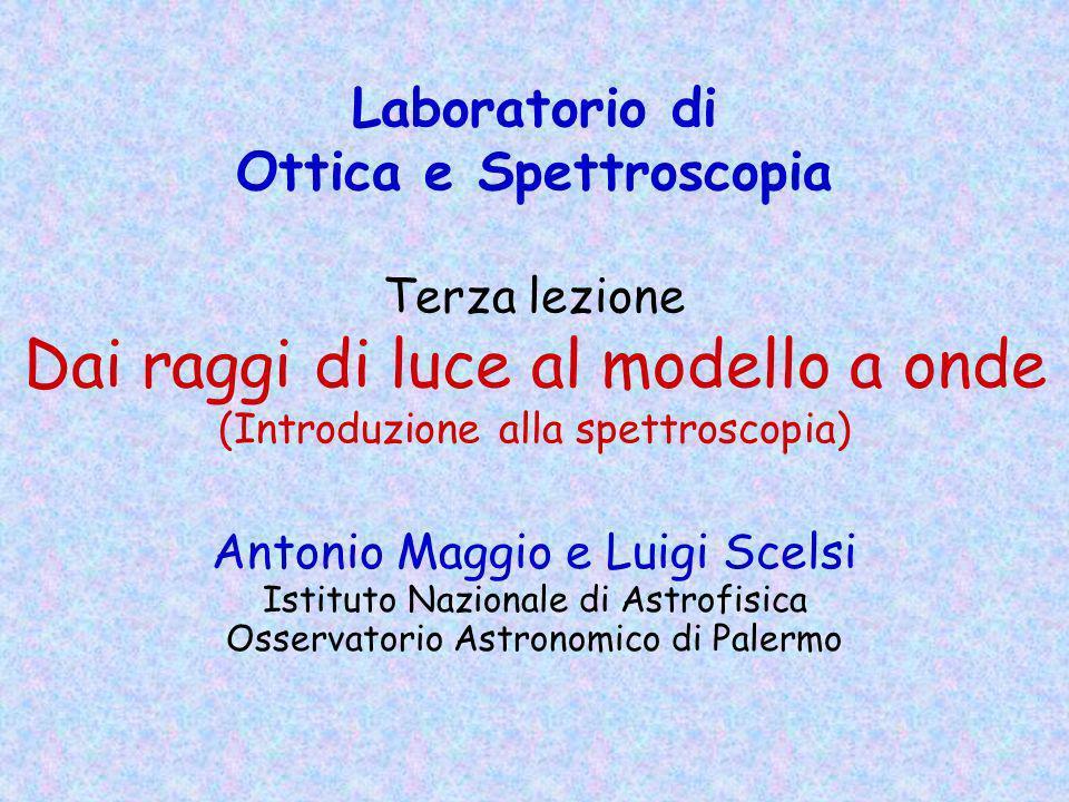 Laboratorio di Ottica e Spettroscopia Terza lezione Dai raggi di luce al modello a onde (Introduzione alla spettroscopia) Antonio Maggio e Luigi Scels