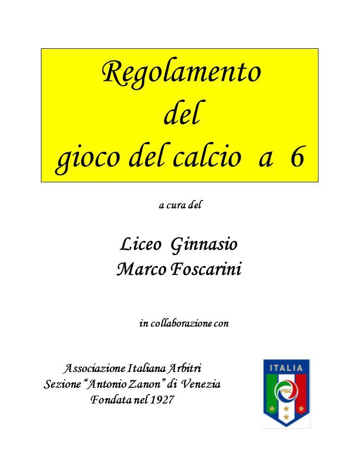 Regolamento del gioco del calcio a 6 a cura del in collaborazione con Liceo Ginnasio Marco Foscarini Associazione Italiana Arbitri Sezione Antonio Zan