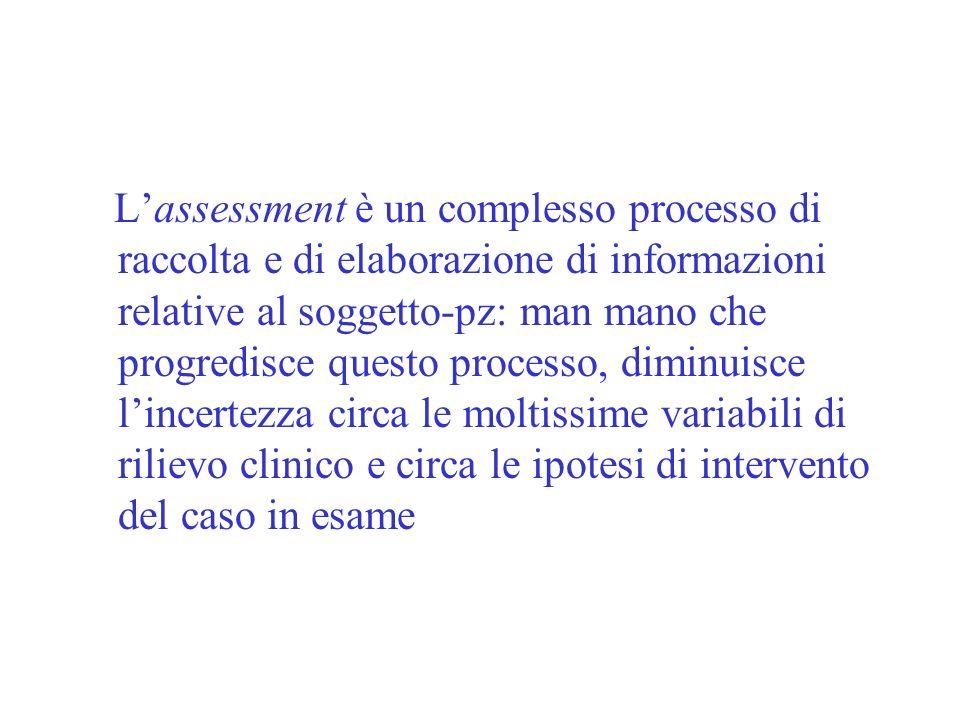 Lassessment è un complesso processo di raccolta e di elaborazione di informazioni relative al soggetto-pz: man mano che progredisce questo processo, d