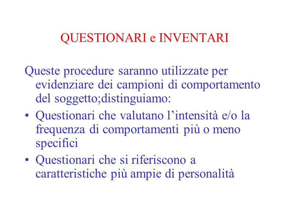 QUESTIONARI e INVENTARI Queste procedure saranno utilizzate per evidenziare dei campioni di comportamento del soggetto;distinguiamo: Questionari che v