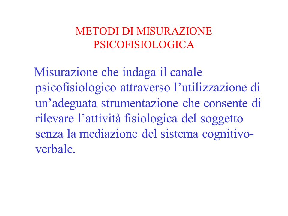 METODI DI MISURAZIONE PSICOFISIOLOGICA Misurazione che indaga il canale psicofisiologico attraverso lutilizzazione di unadeguata strumentazione che co