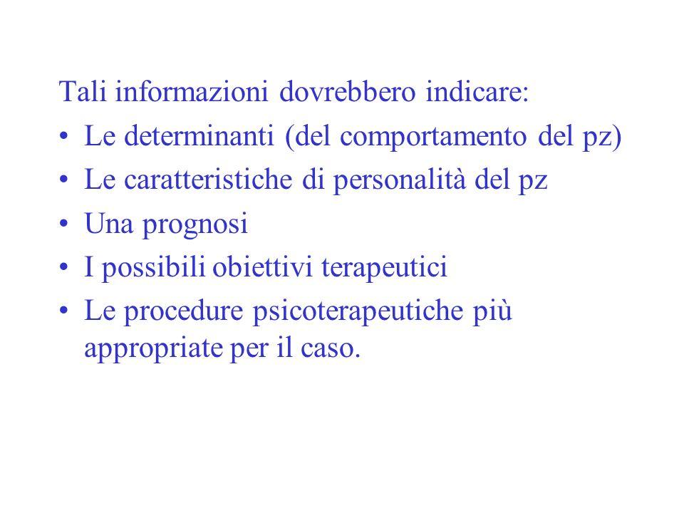 Tali informazioni dovrebbero indicare: Le determinanti (del comportamento del pz) Le caratteristiche di personalità del pz Una prognosi I possibili ob