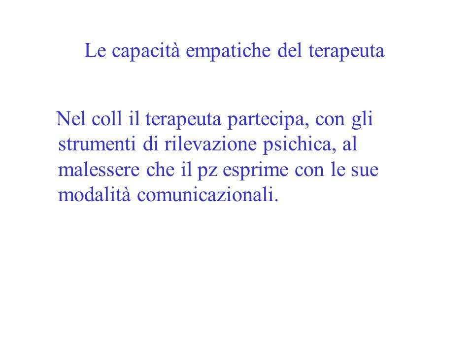 Le capacità empatiche del terapeuta Nel coll il terapeuta partecipa, con gli strumenti di rilevazione psichica, al malessere che il pz esprime con le