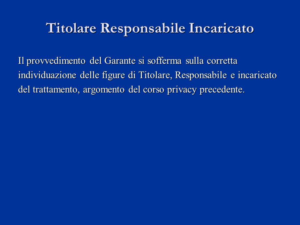 Titolare Responsabile Incaricato Il provvedimento del Garante si sofferma sulla corretta individuazione delle figure di Titolare, Responsabile e incar