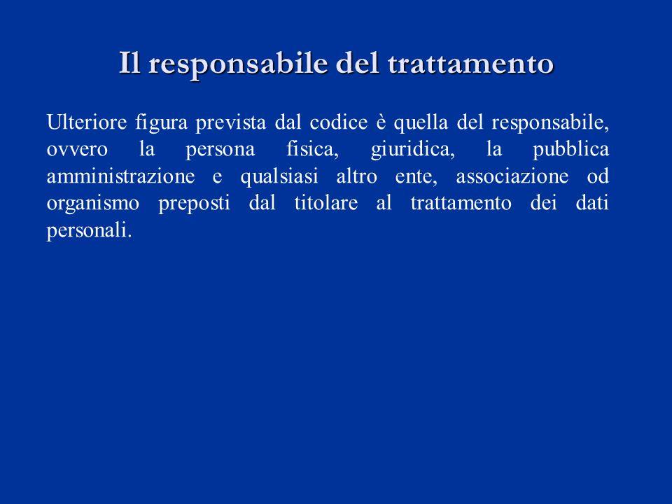 Il responsabile del trattamento Ulteriore figura prevista dal codice è quella del responsabile, ovvero la persona fisica, giuridica, la pubblica ammin