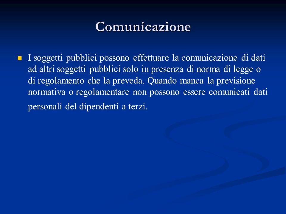 Comunicazione I soggetti pubblici possono effettuare la comunicazione di dati ad altri soggetti pubblici solo in presenza di norma di legge o di regol