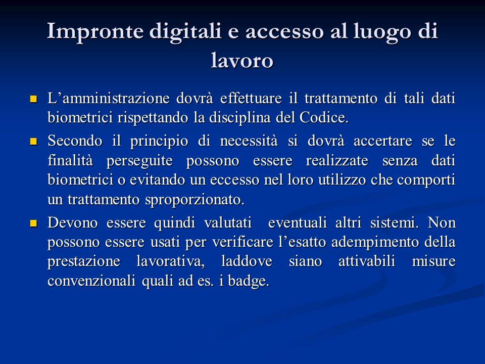 Impronte digitali e accesso al luogo di lavoro Lamministrazione dovrà effettuare il trattamento di tali dati biometrici rispettando la disciplina del