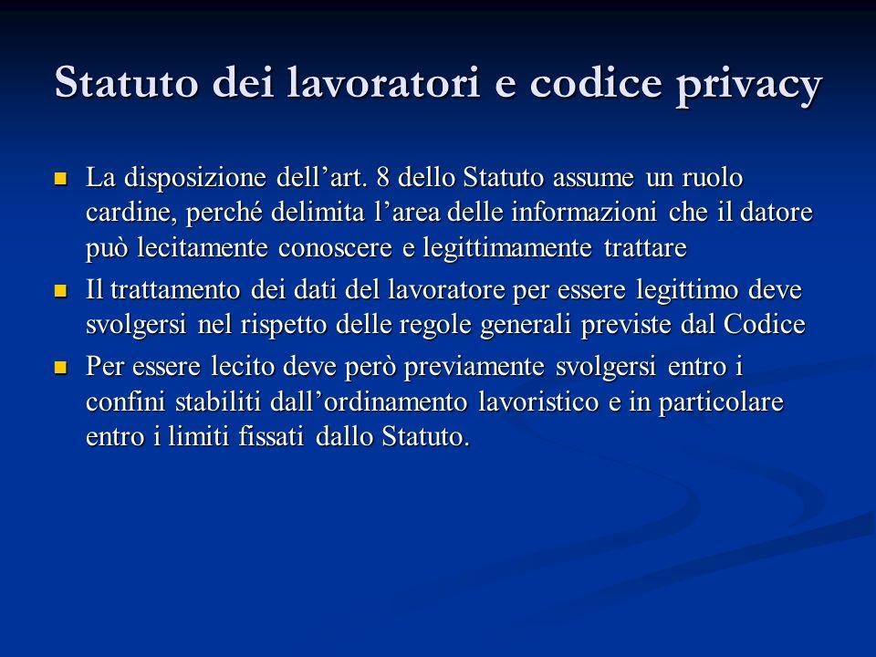 Statuto dei lavoratori e codice privacy La disposizione dellart. 8 dello Statuto assume un ruolo cardine, perché delimita larea delle informazioni che