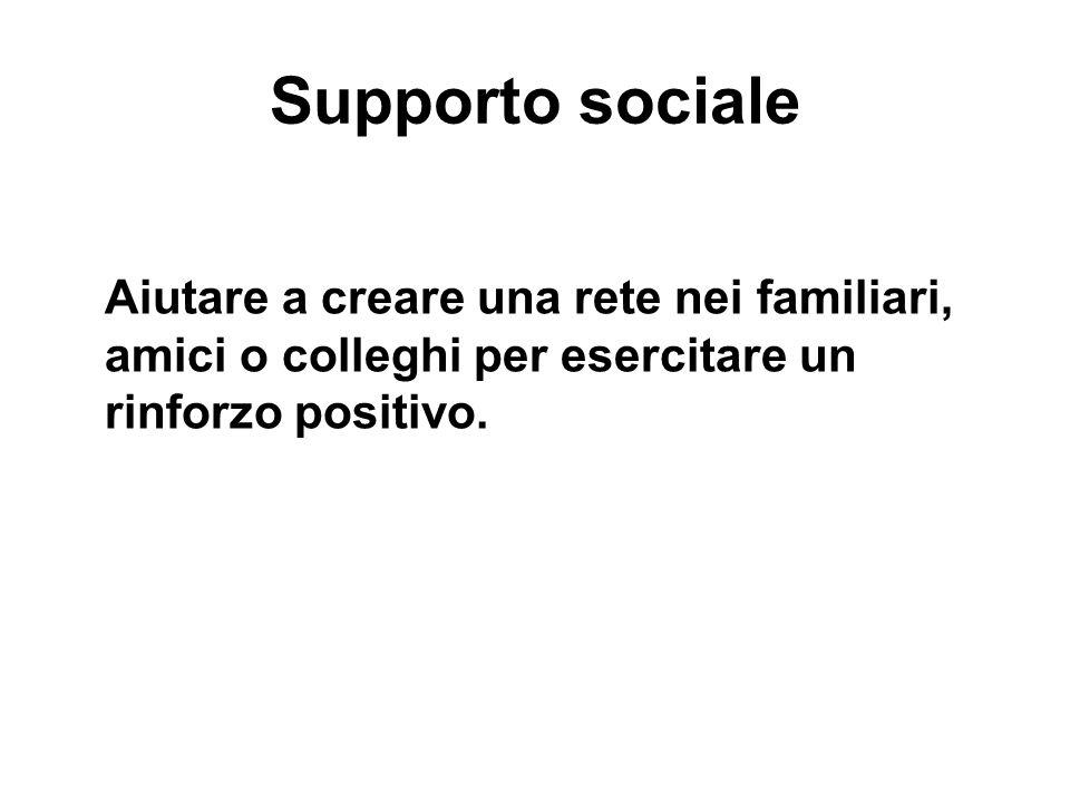 Supporto sociale Aiutare a creare una rete nei familiari, amici o colleghi per esercitare un rinforzo positivo.