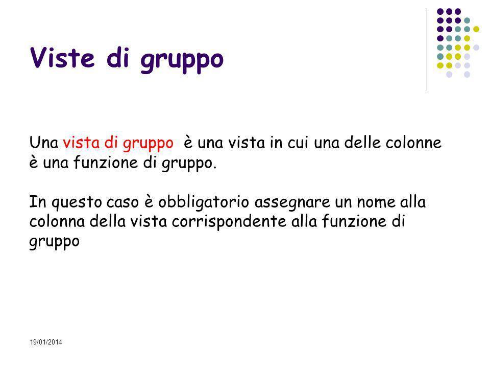 19/01/2014 Viste di gruppo Una vista di gruppo è una vista in cui una delle colonne è una funzione di gruppo.