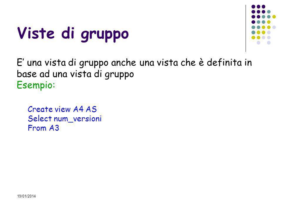 19/01/2014 Viste di gruppo E una vista di gruppo anche una vista che è definita in base ad una vista di gruppo Esempio: Create view A4 AS Select num_versioni From A3