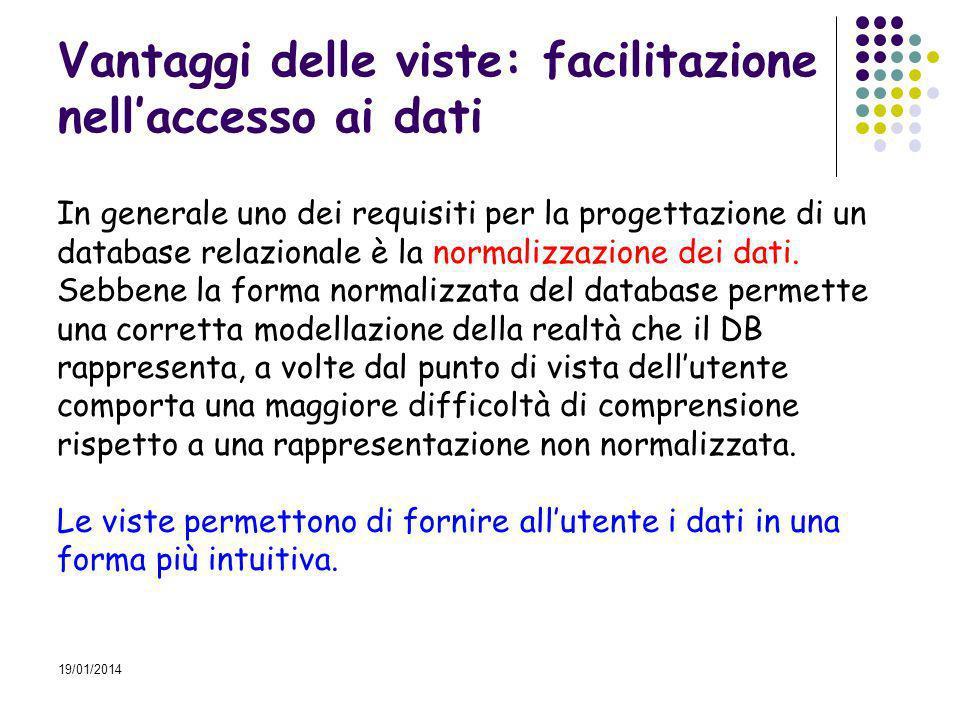 19/01/2014 Vantaggi delle viste: facilitazione nellaccesso ai dati In generale uno dei requisiti per la progettazione di un database relazionale è la normalizzazione dei dati.