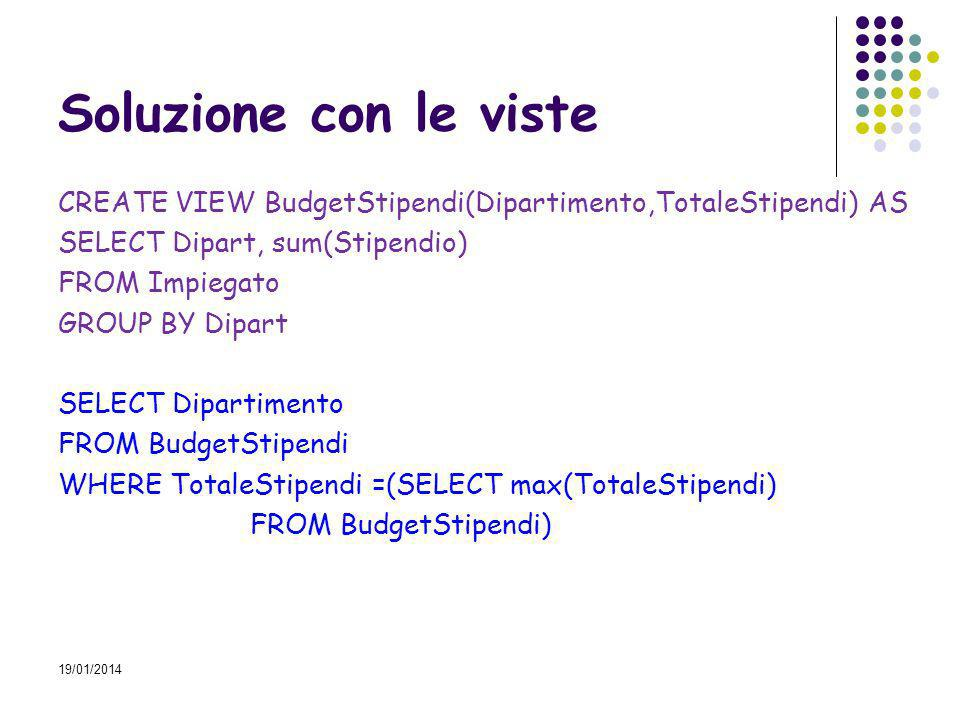 19/01/2014 Soluzione con le viste CREATE VIEW BudgetStipendi(Dipartimento,TotaleStipendi) AS SELECT Dipart, sum(Stipendio) FROM Impiegato GROUP BY Dipart SELECT Dipartimento FROM BudgetStipendi WHERE TotaleStipendi =(SELECT max(TotaleStipendi) FROM BudgetStipendi)