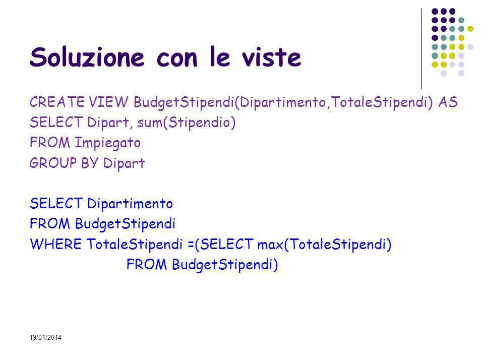 19/01/2014 Soluzione con le viste CREATE VIEW BudgetStipendi(Dipartimento,TotaleStipendi) AS SELECT Dipart, sum(Stipendio) FROM Impiegato GROUP BY Dip