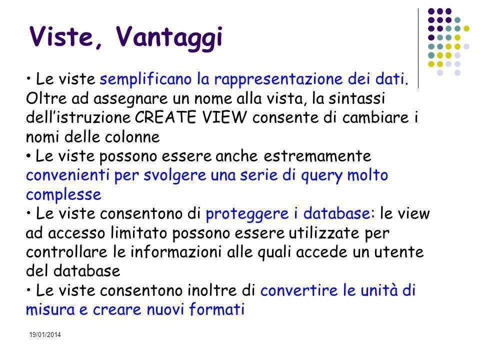 19/01/2014 Esempio, inserimento dati Veicoli TargaCod_modCategoriaCilindrataCod_comb.cav.FiscVelocitaPostiImm Insert into Veicoli1 (Targa, Cod_mod, Categoria) Select Targa, Cod_mod, Categoria From Veicoli Insert into Veicoli2 (Targa, Cilindrata, Cod_comb,Cav_Fisc, Velocita,Posti, Imm) Select Targa, Cilindrata, Cod_comb, Cav_fisc, Velocita, Posti, Imm From Veicoli Drop Table Veicoli TargaCod_modCategoria TargaCilindrataCod_comb.cav.FiscVelocitaPostiImm Veicoli1 Veicoli2