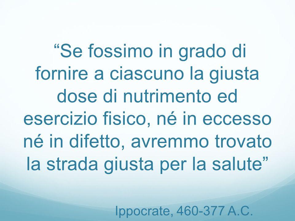Se fossimo in grado di fornire a ciascuno la giusta dose di nutrimento ed esercizio fisico, né in eccesso né in difetto, avremmo trovato la strada giusta per la salute Ippocrate, 460-377 A.C.