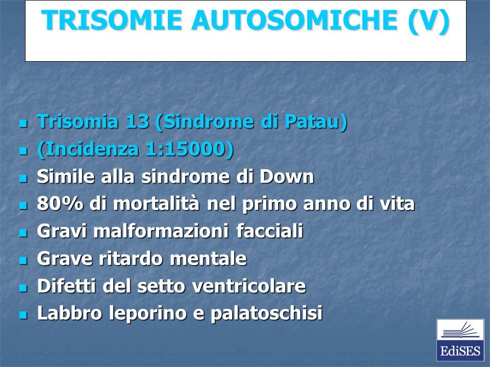 Martini – Fondamenti di Anatomia e Fisiologia – Capitolo 15 TRISOMIE AUTOSOMICHE (V) Trisomia 13 (Sindrome di Patau) Trisomia 13 (Sindrome di Patau) (Incidenza 1:15000) (Incidenza 1:15000) Simile alla sindrome di Down Simile alla sindrome di Down 80% di mortalità nel primo anno di vita 80% di mortalità nel primo anno di vita Gravi malformazioni facciali Gravi malformazioni facciali Grave ritardo mentale Grave ritardo mentale Difetti del setto ventricolare Difetti del setto ventricolare Labbro leporino e palatoschisi Labbro leporino e palatoschisi