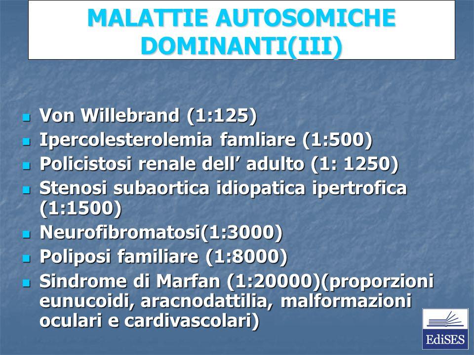 Martini – Fondamenti di Anatomia e Fisiologia – Capitolo 15 MALATTIE AUTOSOMICHE DOMINANTI(III) Von Willebrand (1:125) Von Willebrand (1:125) Ipercolesterolemia famliare (1:500) Ipercolesterolemia famliare (1:500) Policistosi renale dell adulto (1: 1250) Policistosi renale dell adulto (1: 1250) Stenosi subaortica idiopatica ipertrofica (1:1500) Stenosi subaortica idiopatica ipertrofica (1:1500) Neurofibromatosi(1:3000) Neurofibromatosi(1:3000) Poliposi familiare (1:8000) Poliposi familiare (1:8000) Sindrome di Marfan (1:20000)(proporzioni eunucoidi, aracnodattilia, malformazioni oculari e cardivascolari) Sindrome di Marfan (1:20000)(proporzioni eunucoidi, aracnodattilia, malformazioni oculari e cardivascolari)