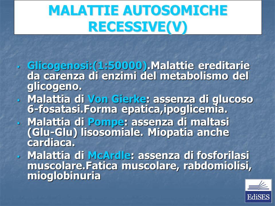 MALATTIE AUTOSOMICHE RECESSIVE(V) Glicogenosi:(1:50000).Malattie ereditarie da carenza di enzimi del metabolismo del glicogeno.